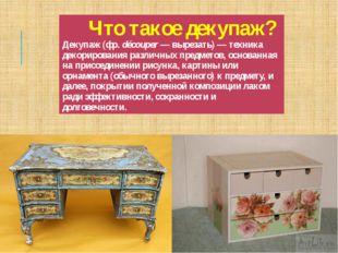 Что такоедекупаж?Декупаж(фр.découper— вырезать)— техника декорирования ра