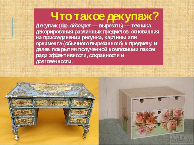 Что такоедекупаж?Декупаж(фр.découper— вырезать)— техника декорирования ра...