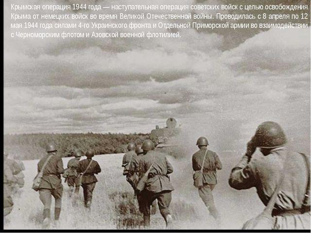 Крымская операция 1944 года — наступательная операция советских войск с цель...