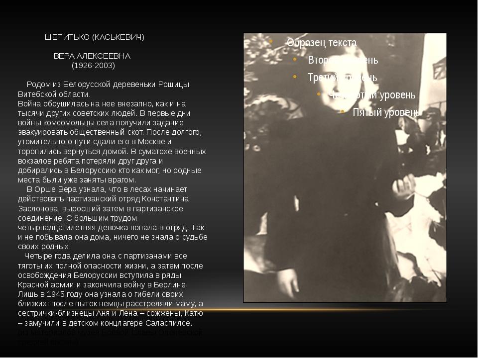 ШЕПИТЬКО (КАСЬКЕВИЧ) ВЕРА АЛЕКСЕЕВНА (1926-2003) Родом из Белорусской дереве...