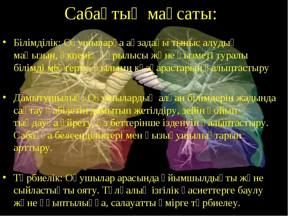 Сабақтың мақсаты: Білімділік: Оқушыларға ағзадағы тыныс алудың маңызын, өкпен...
