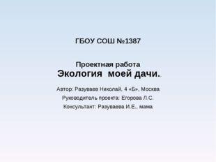 ГБОУ СОШ №1387 Проектная работа Экология моей дачи.. Автор: Разуваев Николай,