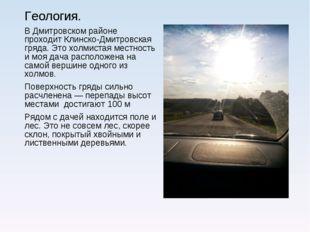 Геология. В Дмитровском районе проходит Клинско-Дмитровская гряда. Это холмис