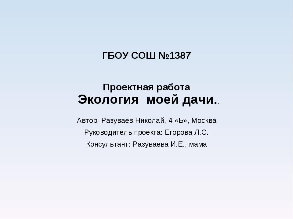 ГБОУ СОШ №1387 Проектная работа Экология моей дачи.. Автор: Разуваев Николай,...