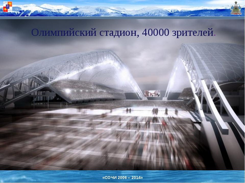 Олимпийский стадион, 40000 зрителей. «СОЧИ 2006 – 2014»