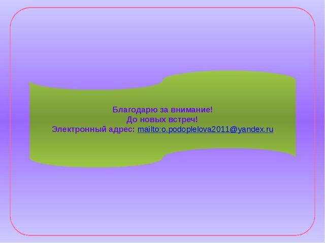 Благодарю за внимание! До новых встреч! Электронный адрес: mailto:o.podoplelo...