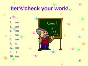 Let's check your work! IS are are am are are is are Is am