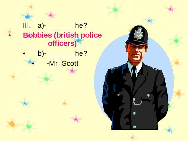 a)-_______he? Bobbies (british police officers) b)-_______he? -Mr Scott