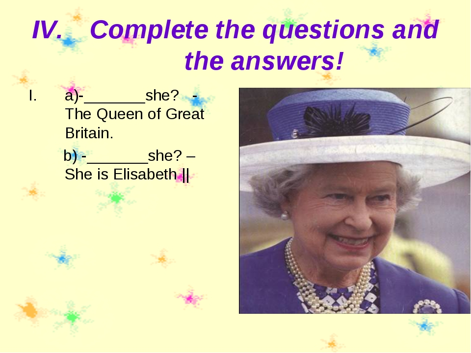Complete the questions and the answers! a)-_______she? - The Queen of Great B...