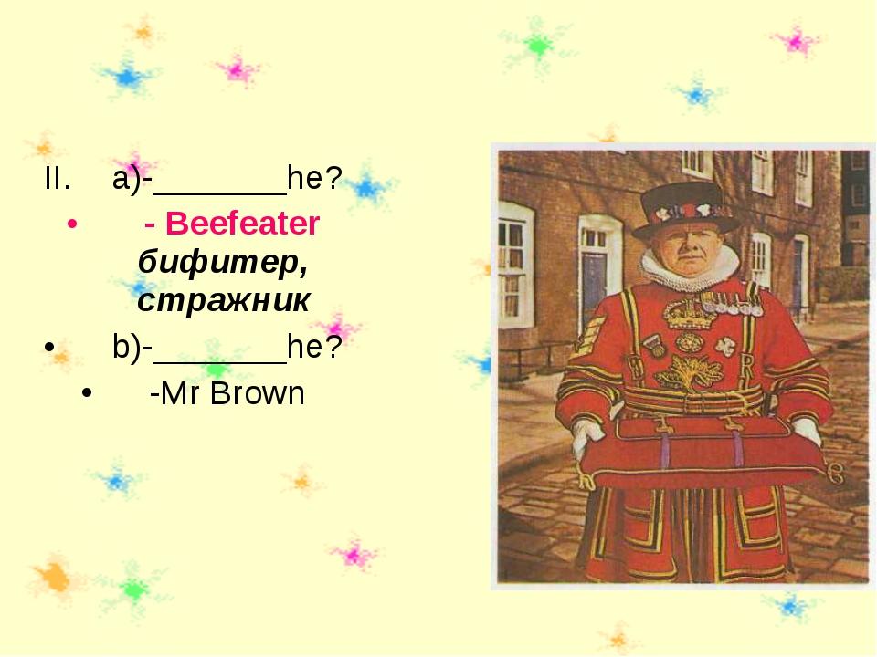 a)-_______he? - Beefeater бифитер, стражник b)-_______he? -Mr Brown