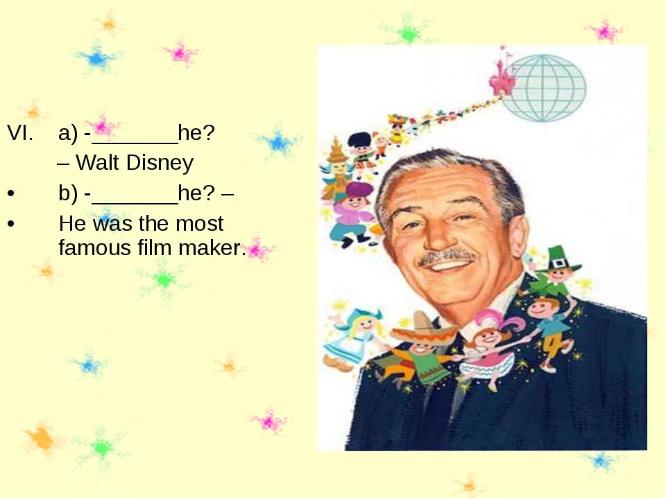 a) -_______he? – Walt Disney b) -_______he? – He was the most famous film mak...