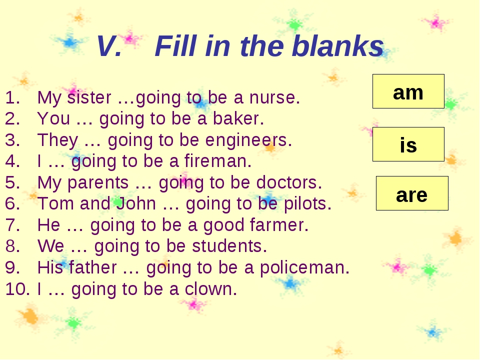 My sister …going to be a nurse. You … going to be a baker. They … going to be...