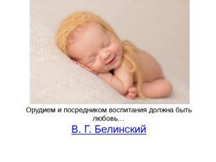 Орудием и посредником воспитания должна быть любовь… В. Г. Белинский