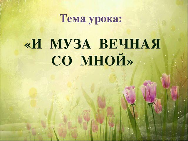 «И МУЗА ВЕЧНАЯ СО МНОЙ» Тема урока: