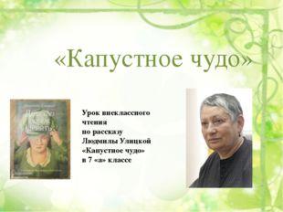 «Капустное чудо» Урок внеклассного чтения по рассказу Людмилы Улицкой «Капуст
