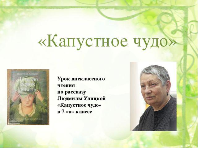 «Капустное чудо» Урок внеклассного чтения по рассказу Людмилы Улицкой «Капуст...
