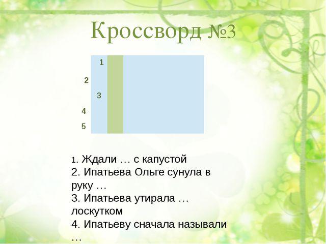 Кроссворд №3 1. Ждали … с капустой 2. Ипатьева Ольге сунула в руку … 3. Ипать...