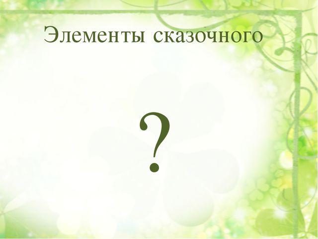 Элементы сказочного ?