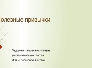 Полезные привычки Федорина Наталья Анатольевна учитель начальных классов МОУ
