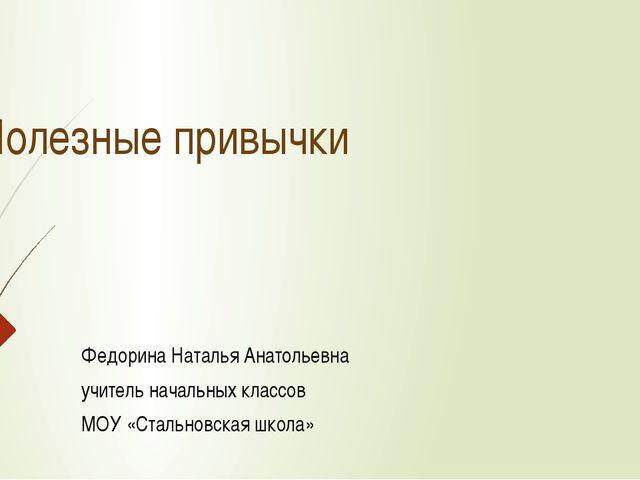 Полезные привычки Федорина Наталья Анатольевна учитель начальных классов МОУ...