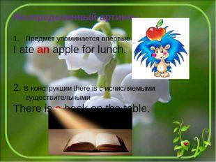 Неопределенный артикль: Предмет упоминается впервые I ate an apple for lunch.