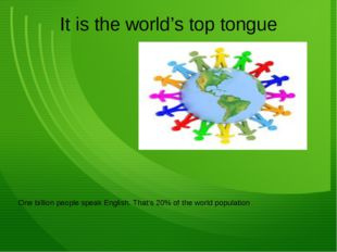 It is the world's top tongue One billion people speak English. That's 20% of