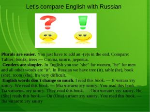 Plurals are easier. You just have to add an -(e)s in the end. Compare: Table