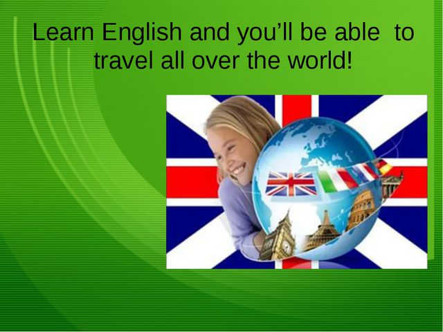 Learn English and you'll be able to travel all over the world!