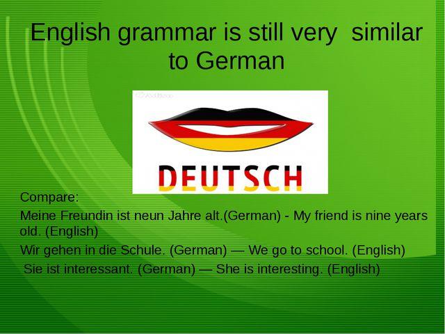 English grammar is still very similar to German Compare: Meine Freundin ist n...