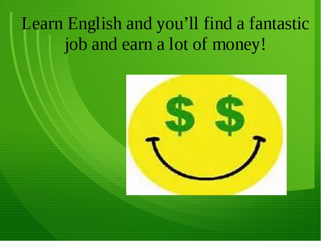 Learn English and you'll find a fantastic job and earn a lot of money!