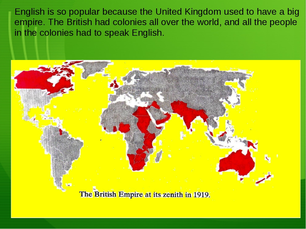 English is so popular because the United Kingdom used to have a big empire. T...