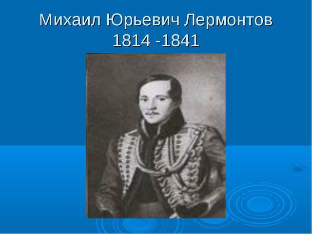 Михаил Юрьевич Лермонтов 1814 -1841