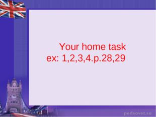 Your home task ex: 1,2,3,4.p.28,29