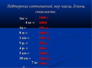 Повторение соотношений мер массы, длины, стоимости: 1кг =  4 кг = 1ц = 8 м =