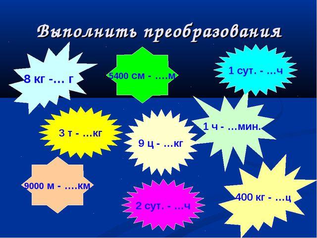 8 кг -… г 400 кг - …ц 1 ч - …мин. 9 ц - …кг 1 сут. - …ч 9000 м - ….км 5400 с...