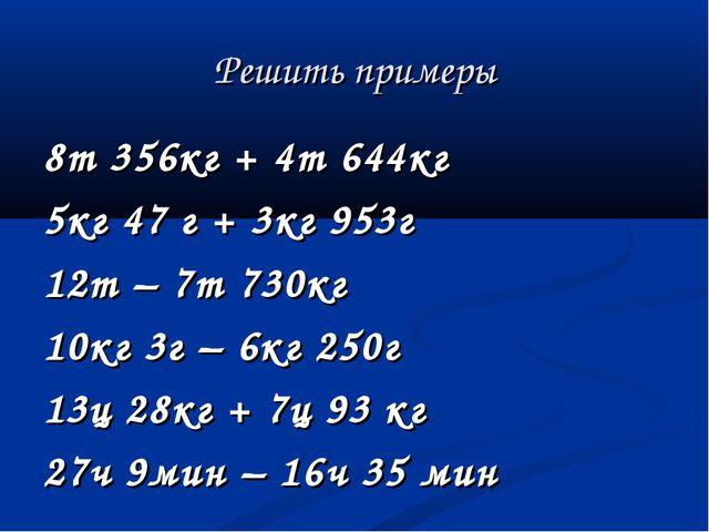 Решить примеры 8т 356кг + 4т 644кг 5кг 47 г + 3кг 953г 12т – 7т 730кг 10кг 3г...