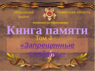 Книга памяти Том 4 «Запрещенные солдаты» Упоровский район Тюменская область К