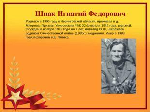 Шпак Игнатий Федорович Родился в 1906 году в Черниговской области, проживал