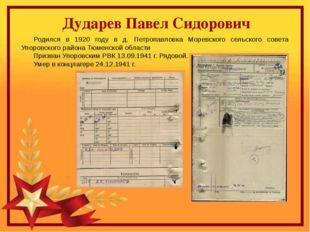 Дударев Павел Сидорович Родился в 1920 году в д. Петропавловка Моревского се