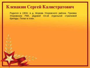 Клевакин Сергей Калистратович Родился в 1904г. в д. Морева Упоровского район