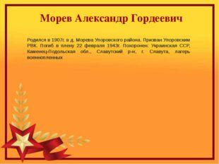 Морев Александр Гордеевич Родился в 1907г. в д. Морева Упоровского района. П
