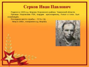 Серков Иван Павлович Родился в 1923 в д. Морева Упоровского района Тюменской
