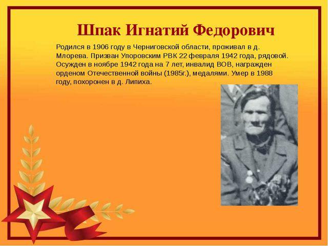 Шпак Игнатий Федорович Родился в 1906 году в Черниговской области, проживал...
