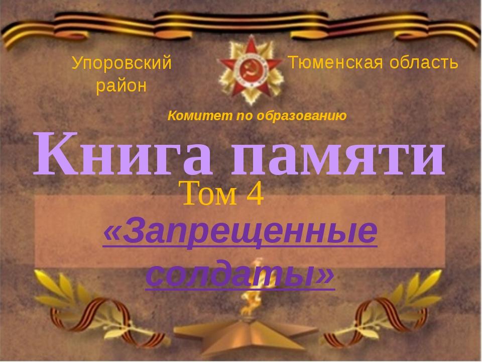 Книга памяти Том 4 «Запрещенные солдаты» Упоровский район Тюменская область К...