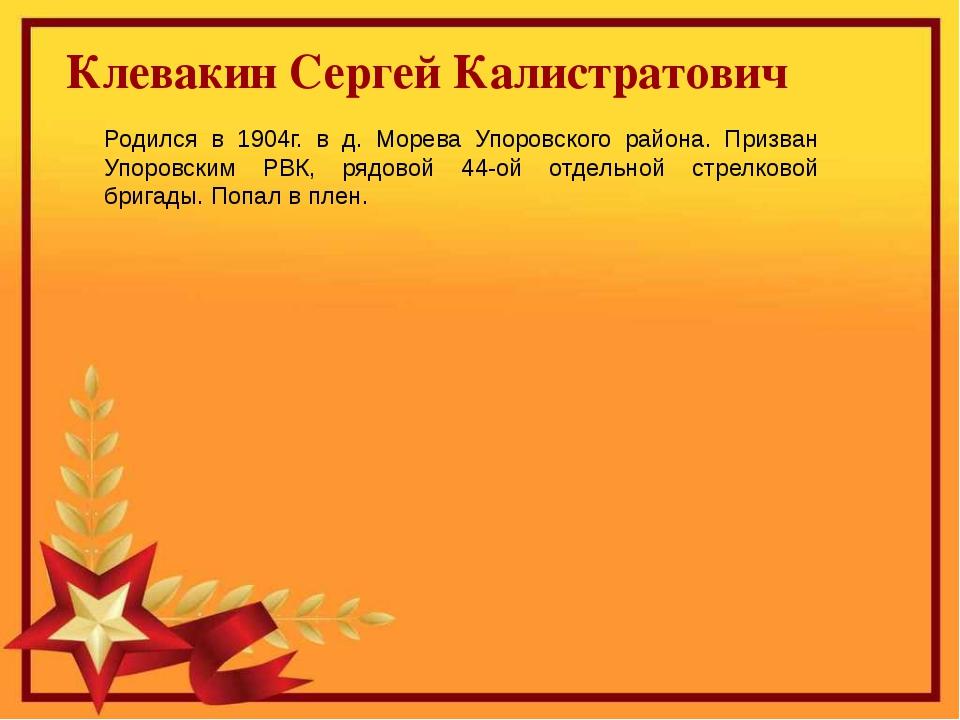 Клевакин Сергей Калистратович Родился в 1904г. в д. Морева Упоровского район...