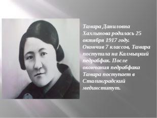 Тамара Даниловна Хахлынова родилась 25 октября 1917 году. Окончив 7 классов,