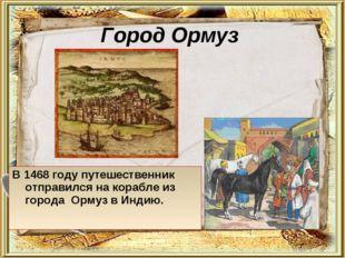Город Ормуз В 1468 году путешественник отправился на корабле из города Ормуз