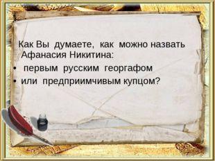 Как Вы думаете, как можно назвать Афанасия Никитина: первым русским георгафо