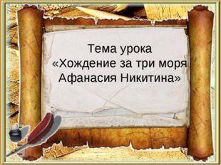 Тема урока «Хождение за три моря Афанасия Никитина»