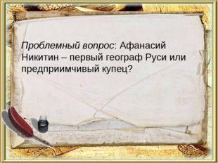 Проблемный вопрос: Афанасий Никитин – первый географ Руси или предприимчивый
